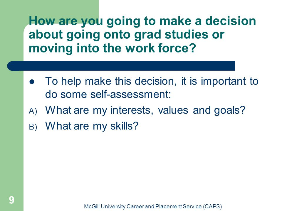 McGill University Career and Placement Service (CAPS) 9 How are you going to make a decision about going onto grad studies or moving into the work for