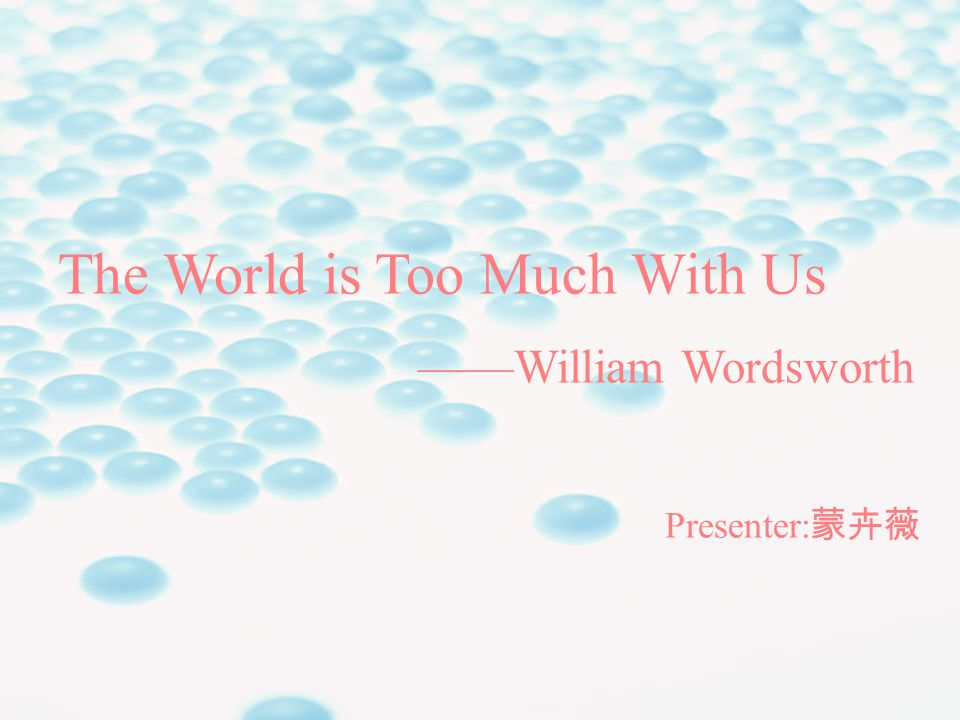 The World is Too Much With Us ——William Wordsworth Presenter: 蒙卉薇