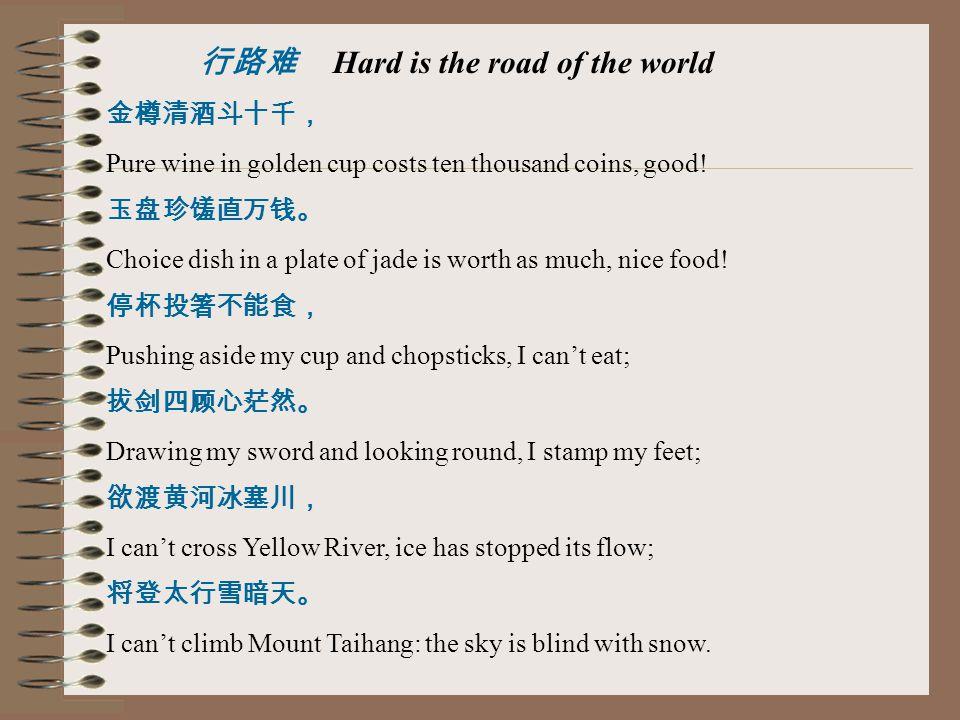 行路难 Hard is the road of the world 金樽清酒斗十千, Pure wine in golden cup costs ten thousand coins, good! 玉盘珍馐直万钱。 Choice dish in a plate of jade is worth as