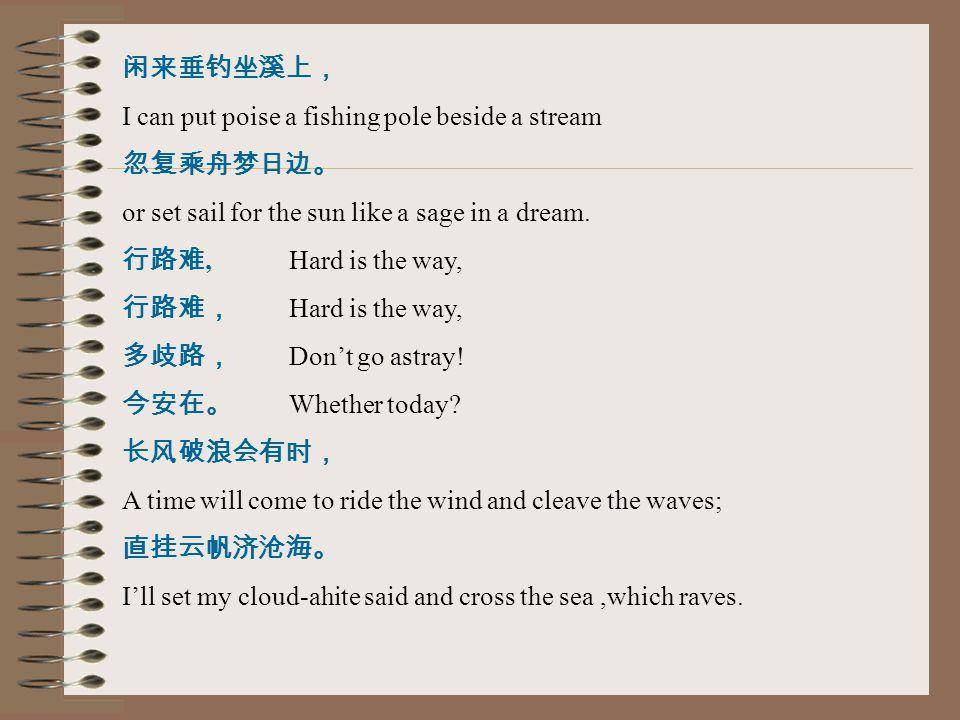 闲来垂钓坐溪上, I can put poise a fishing pole beside a stream 忽复乘舟梦日边。 or set sail for the sun like a sage in a dream. 行路难, Hard is the way, 行路难, Hard is th