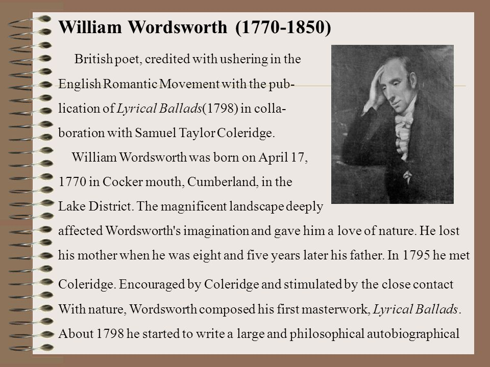 William Wordsworth (1770-1850) British poet, credited with ushering in the English Romantic Movement with the pub- lication of Lyrical Ballads(1798) in colla- boration with Samuel Taylor Coleridge.