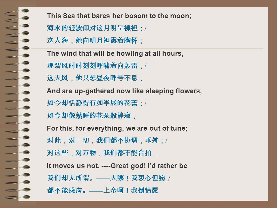 This Sea that bares her bosom to the moon; 海水的轻波仰对这月明呈裸袒; / 这大海,她向明月袒露着胸怀; The wind that will be howling at all hours, 那渭风时时刻刻呼啸着向轰雷, / 这天风,他只想昼夜呼号不息, And are up-gathered now like sleeping flowers, 如今却恬静得有如半展的花蕾; / 如今却像熟睡的花朵般静寂; For this, for everything, we are out of tune; 对此,对一切,我们都不协调,乖舛; / 对这些,对万物,我们都不能合拍, It moves us not, ----Great god.