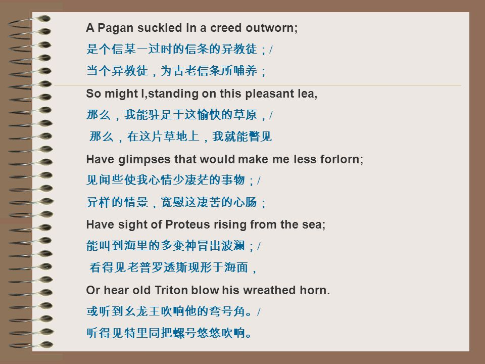 A Pagan suckled in a creed outworn; 是个信某一过时的信条的异教徒; / 当个异教徒,为古老信条所哺养; So might I,standing on this pleasant lea, 那么,我能驻足于这愉快的草原, / 那么,在这片草地上,我就能瞥见 Have