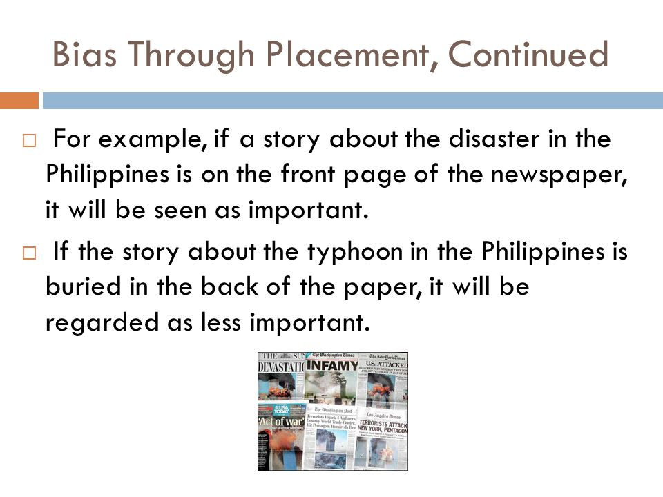 Bias Through Placement, Continued  For example, if a story about the disaster in the Philippines is on the front page of the newspaper, it will be se
