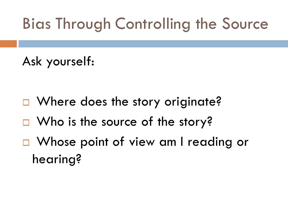 Bias Through Controlling the Source Ask yourself:  Where does the story originate?  Who is the source of the story?  Whose point of view am I readi