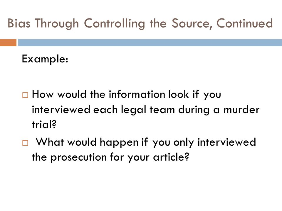 Bias Through Controlling the Source, Continued Example:  How would the information look if you interviewed each legal team during a murder trial?  W