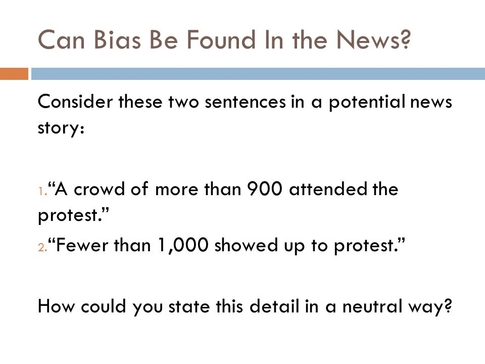 """Can Bias Be Found In the News? Consider these two sentences in a potential news story: 1. """"A crowd of more than 900 attended the protest."""" 2. """"Fewer t"""