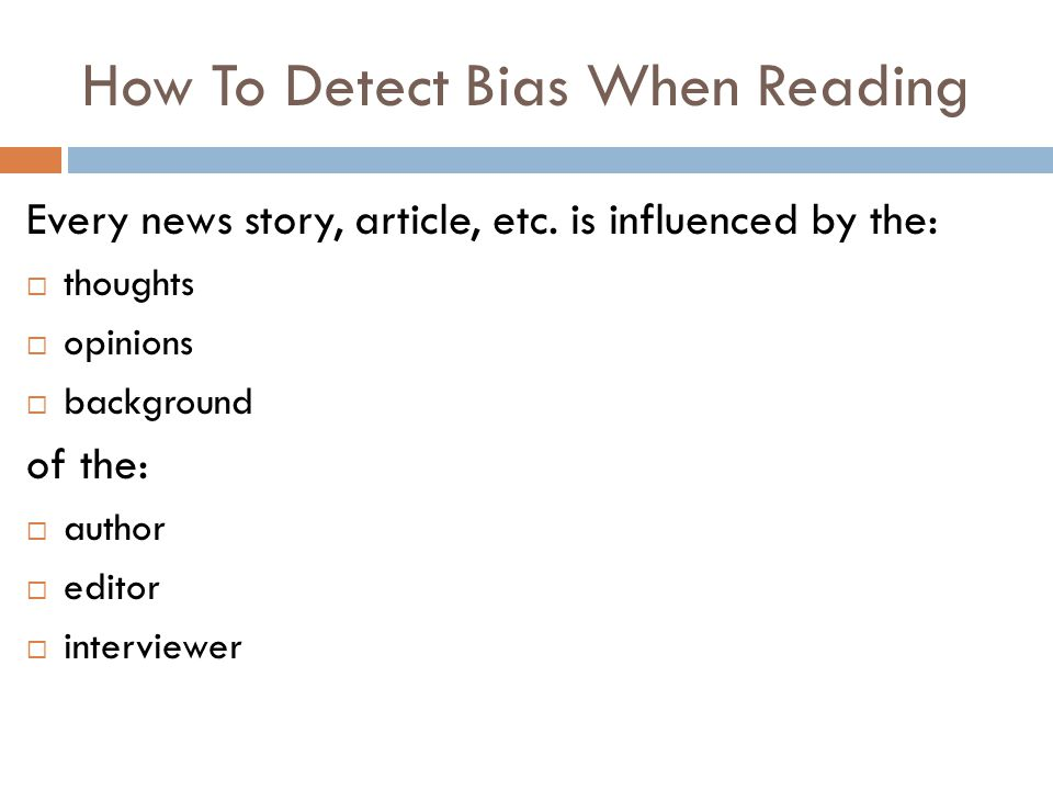 How To Detect Bias When Reading Every news story, article, etc. is influenced by the:  thoughts  opinions  background of the:  author  editor  i