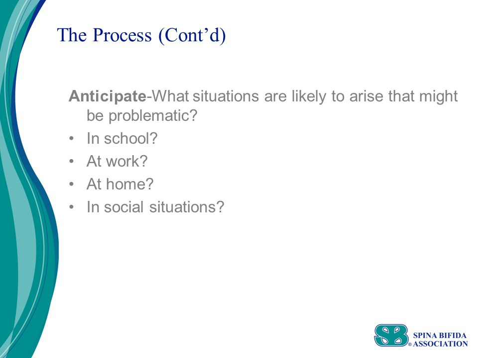 The Process (Cont'd) Anticipate-What situations are likely to arise that might be problematic.