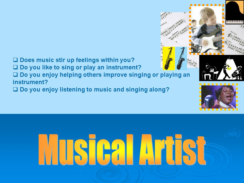  Does music stir up feelings within you.  Do you like to sing or play an instrument.