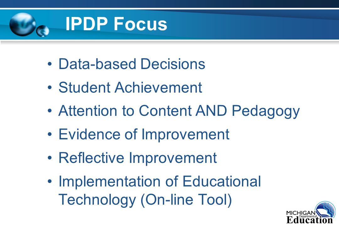 IPDP Focus Data-based Decisions Student Achievement Attention to Content AND Pedagogy Evidence of Improvement Reflective Improvement Implementation of Educational Technology (On-line Tool)