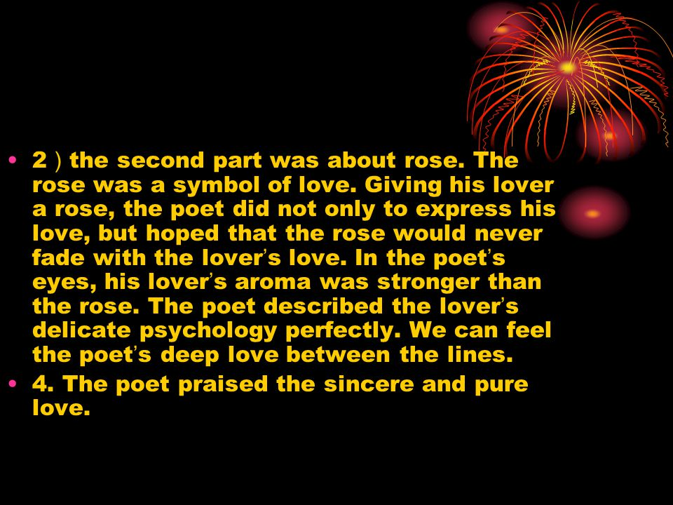 2 ) the second part was about rose. The rose was a symbol of love. Giving his lover a rose, the poet did not only to express his love, but hoped that