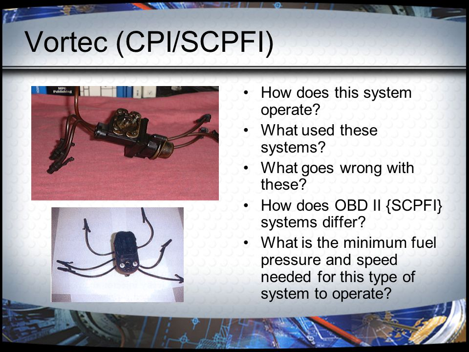 Vortec (CPI/SCPFI) How does this system operate? What used these systems? What goes wrong with these? How does OBD II {SCPFI} systems differ? What is
