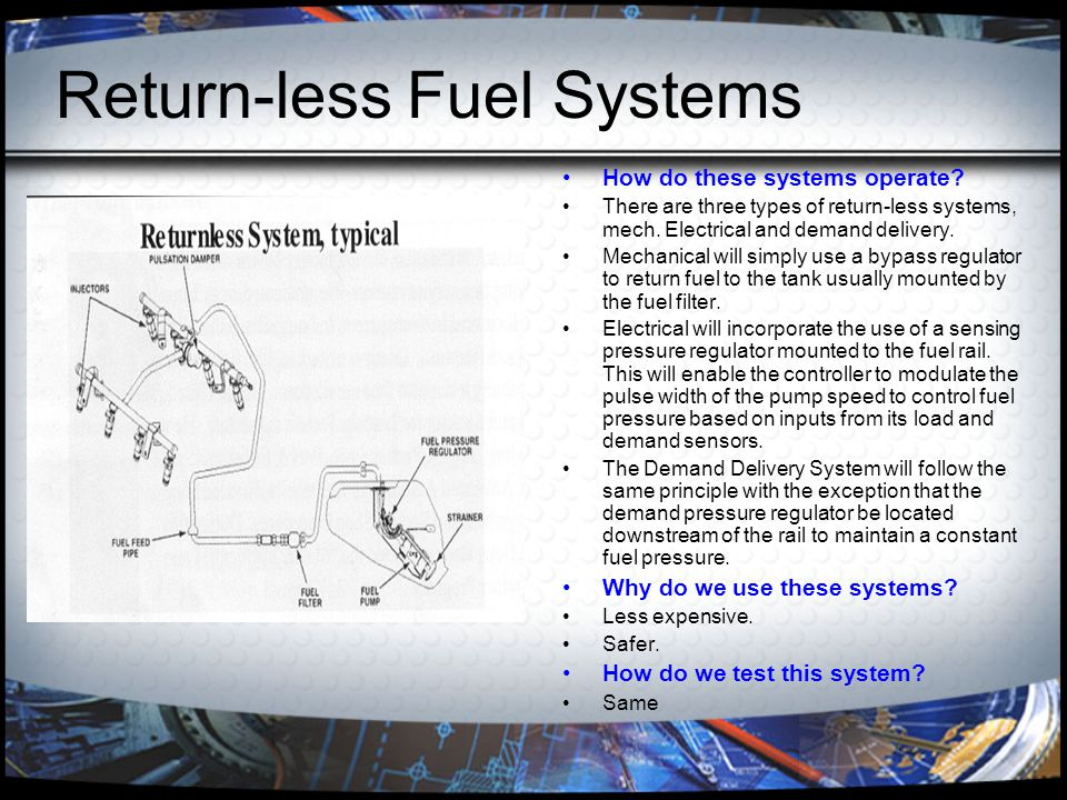 Return-less Fuel Systems How do these systems operate? There are three types of return-less systems, mech. Electrical and demand delivery. Mechanical