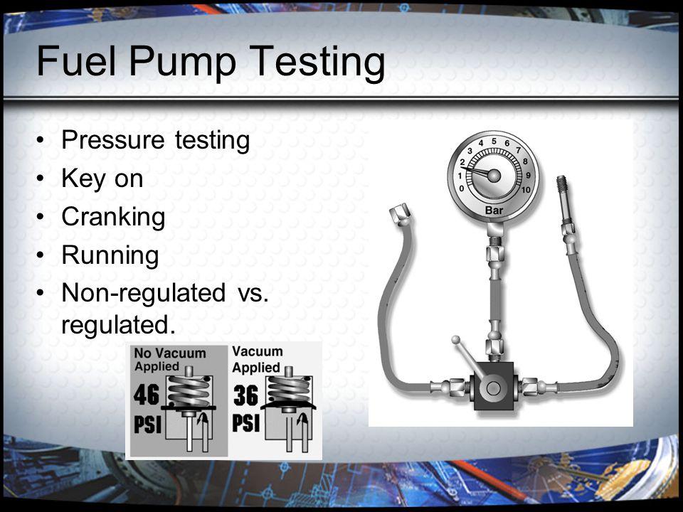 Fuel Pump Testing Pressure testing Key on Cranking Running Non-regulated vs. regulated.