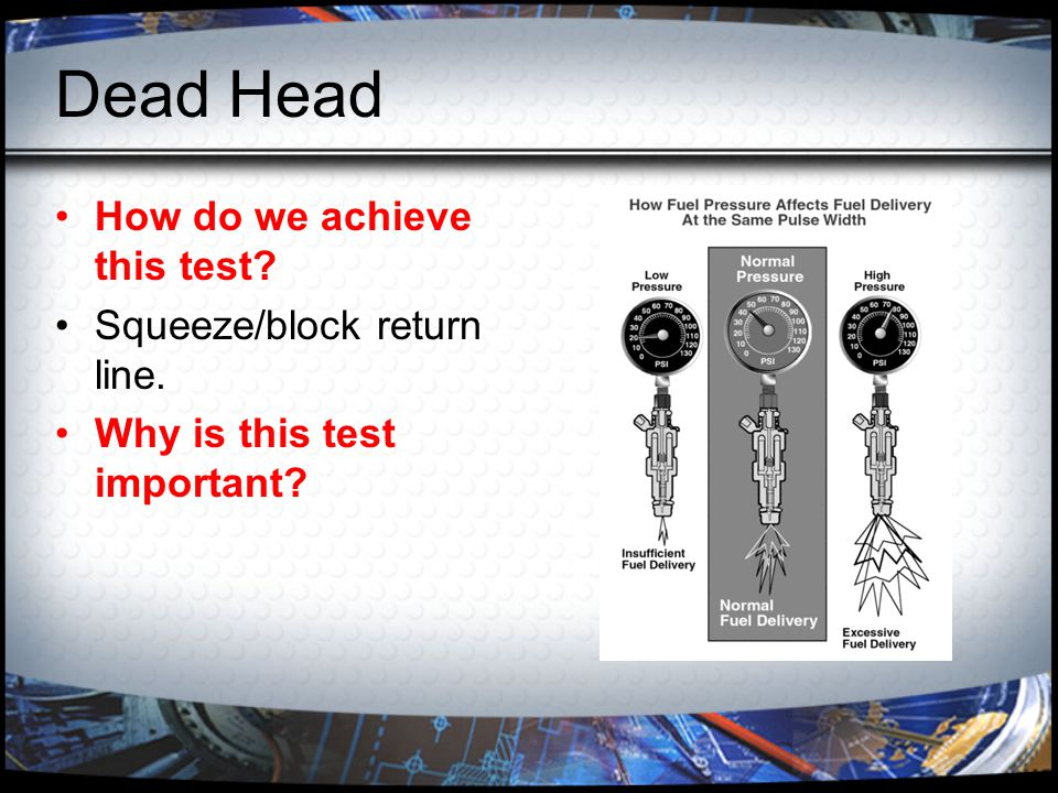 Dead Head How do we achieve this test? Squeeze/block return line. Why is this test important?