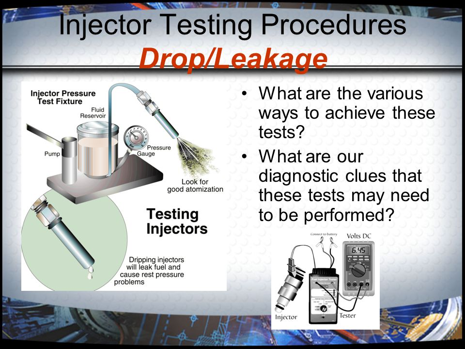 Injector Testing Procedures Drop/Leakage What are the various ways to achieve these tests? What are our diagnostic clues that these tests may need to