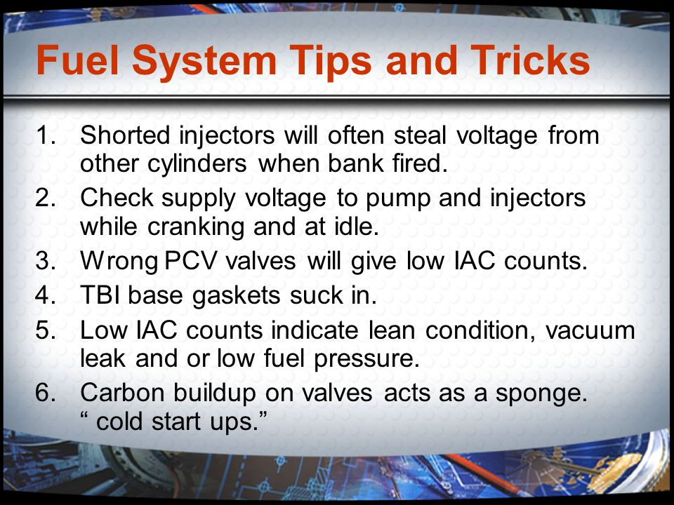 Fuel System Tips and Tricks 1.Shorted injectors will often steal voltage from other cylinders when bank fired. 2.Check supply voltage to pump and inje