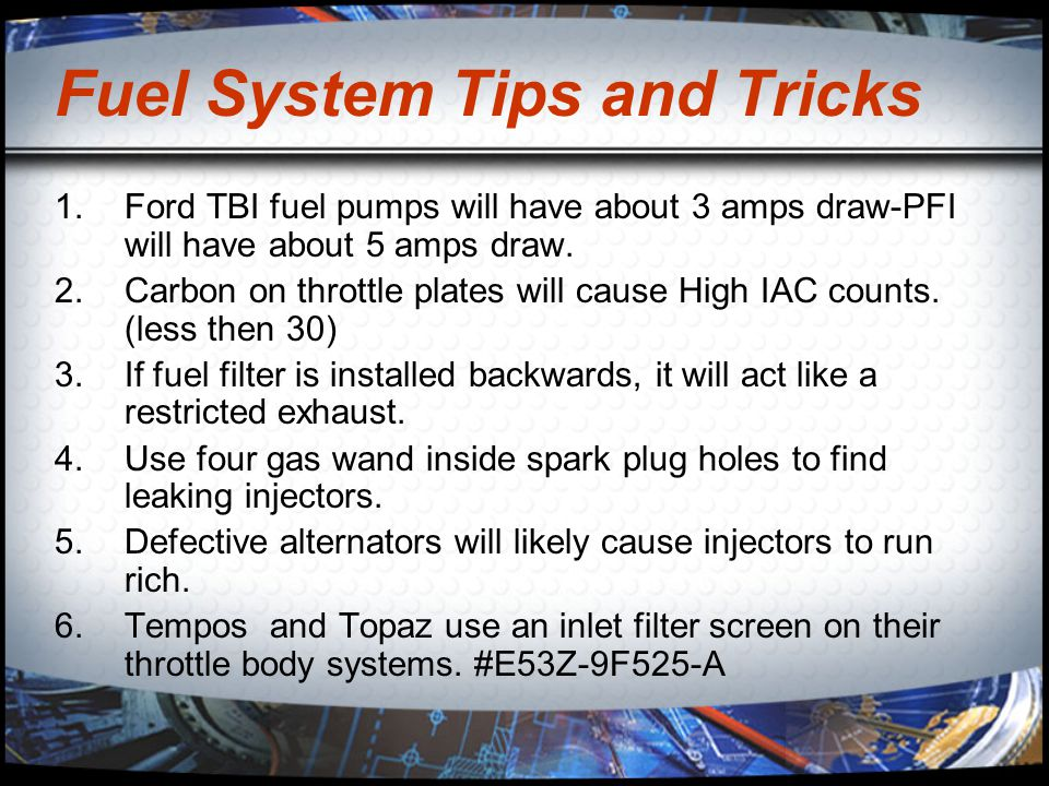 Fuel System Tips and Tricks 1.Ford TBI fuel pumps will have about 3 amps draw-PFI will have about 5 amps draw. 2.Carbon on throttle plates will cause