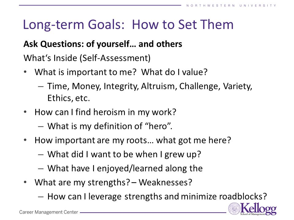 Long-term Goals: How to Set Them Ask Questions: of yourself… and others What's Inside (Self-Assessment) What is important to me.