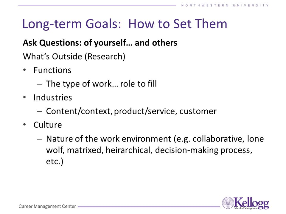 Long-term Goals: How to Set Them Ask Questions: of yourself… and others What's Outside (Research) Functions – The type of work… role to fill Industrie