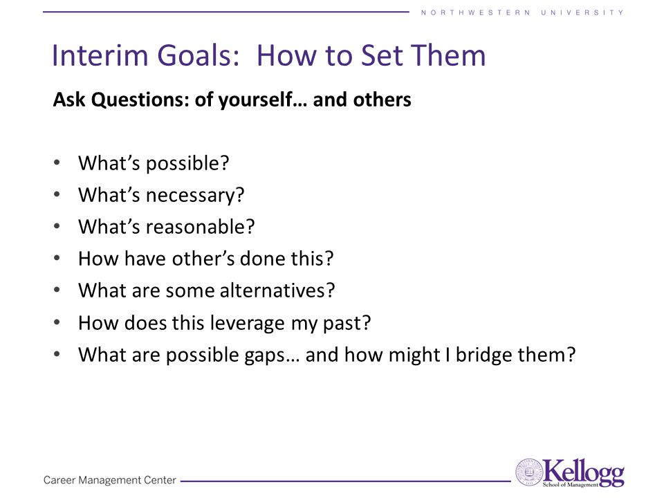 Interim Goals: How to Set Them Ask Questions: of yourself… and others What's possible.