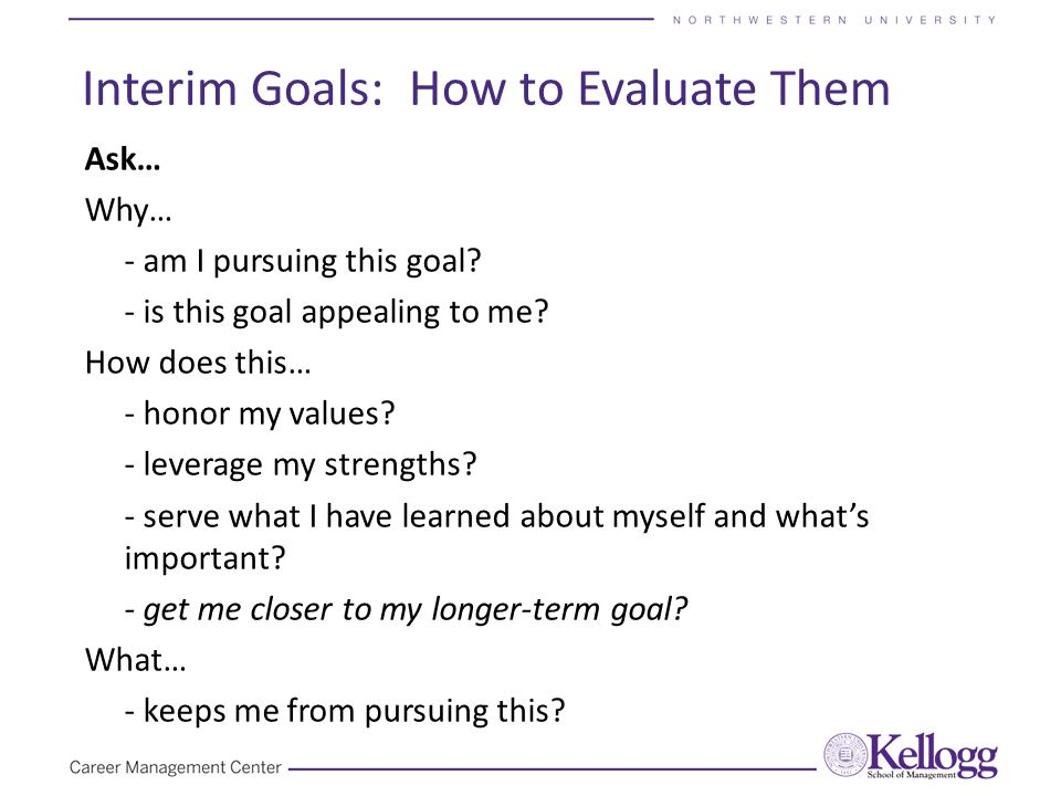 Interim Goals: How to Evaluate Them Ask… Why… - am I pursuing this goal? - is this goal appealing to me? How does this… - honor my values? - leverage
