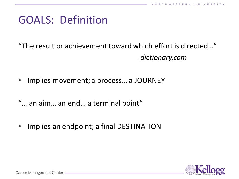 """GOALS: Definition """"The result or achievement toward which effort is directed…"""" -dictionary.com Implies movement; a process… a JOURNEY """"… an aim… an en"""