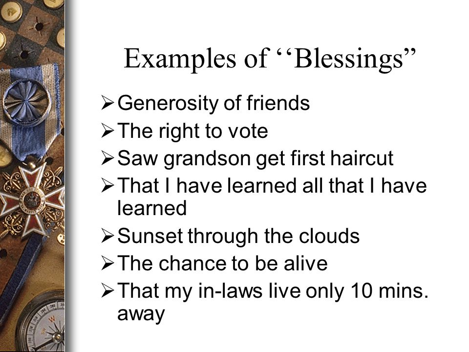 Examples of ''Blessings  Generosity of friends  The right to vote  Saw grandson get first haircut  That I have learned all that I have learned  Sunset through the clouds  The chance to be alive  That my in-laws live only 10 mins.