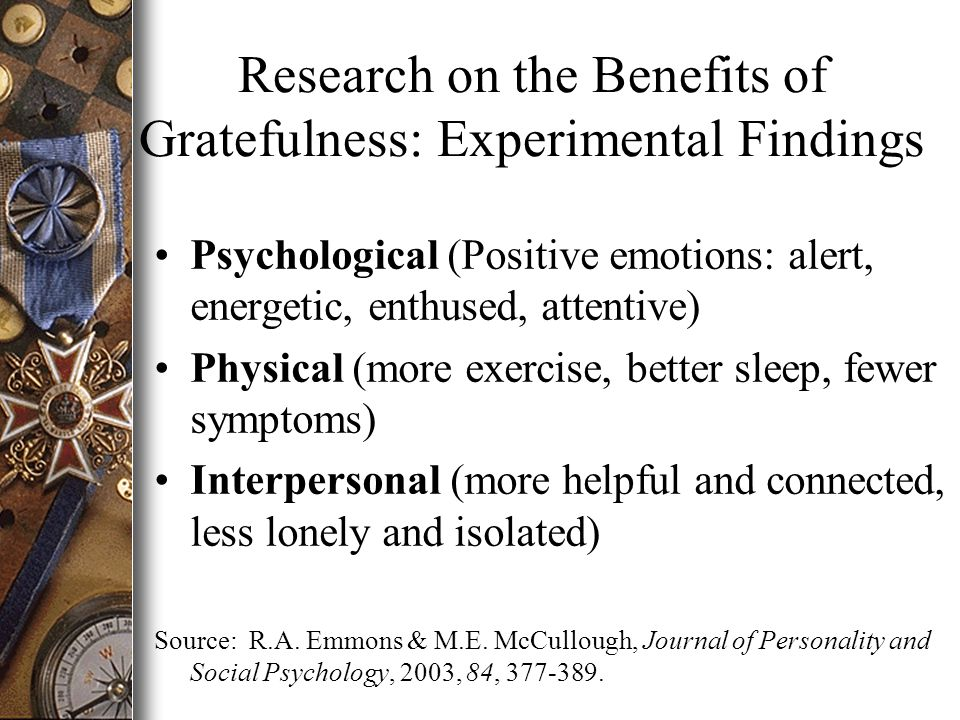 Research on the Benefits of Gratefulness: Experimental Findings Psychological (Positive emotions: alert, energetic, enthused, attentive) Physical (more exercise, better sleep, fewer symptoms) Interpersonal (more helpful and connected, less lonely and isolated) Source: R.A.