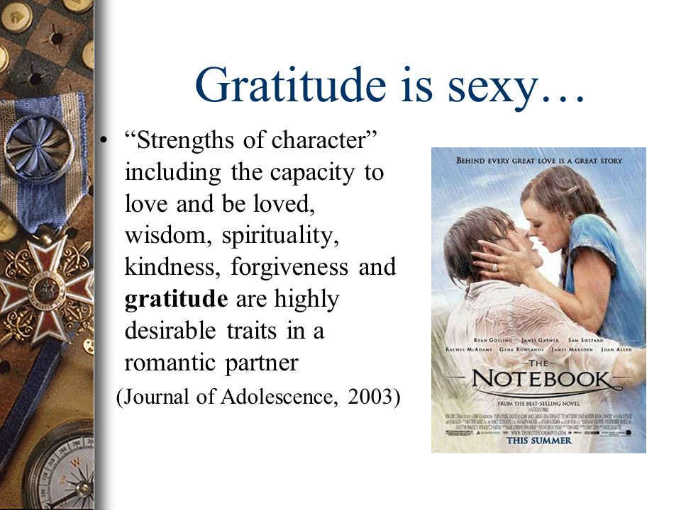 Gratitude is sexy… Strengths of character including the capacity to love and be loved, wisdom, spirituality, kindness, forgiveness and gratitude are highly desirable traits in a romantic partner (Journal of Adolescence, 2003)