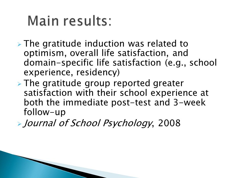  The gratitude induction was related to optimism, overall life satisfaction, and domain-specific life satisfaction (e.g., school experience, residency)  The gratitude group reported greater satisfaction with their school experience at both the immediate post-test and 3-week follow-up  Journal of School Psychology, 2008