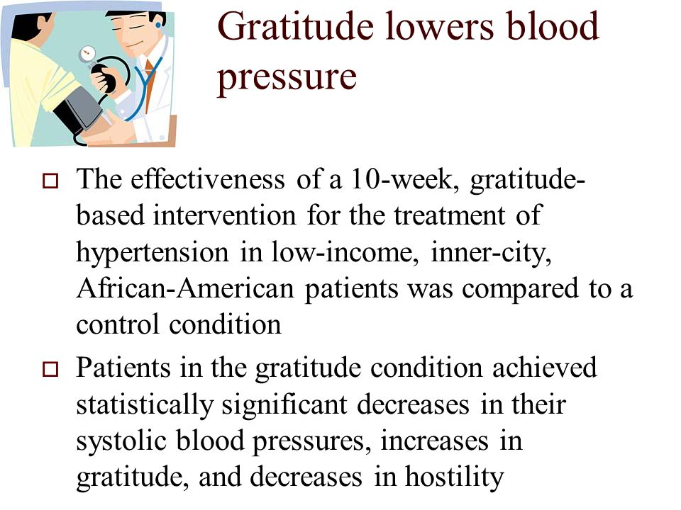 Gratitude lowers blood pressure  The effectiveness of a 10-week, gratitude- based intervention for the treatment of hypertension in low-income, inner-city, African-American patients was compared to a control condition  Patients in the gratitude condition achieved statistically significant decreases in their systolic blood pressures, increases in gratitude, and decreases in hostility
