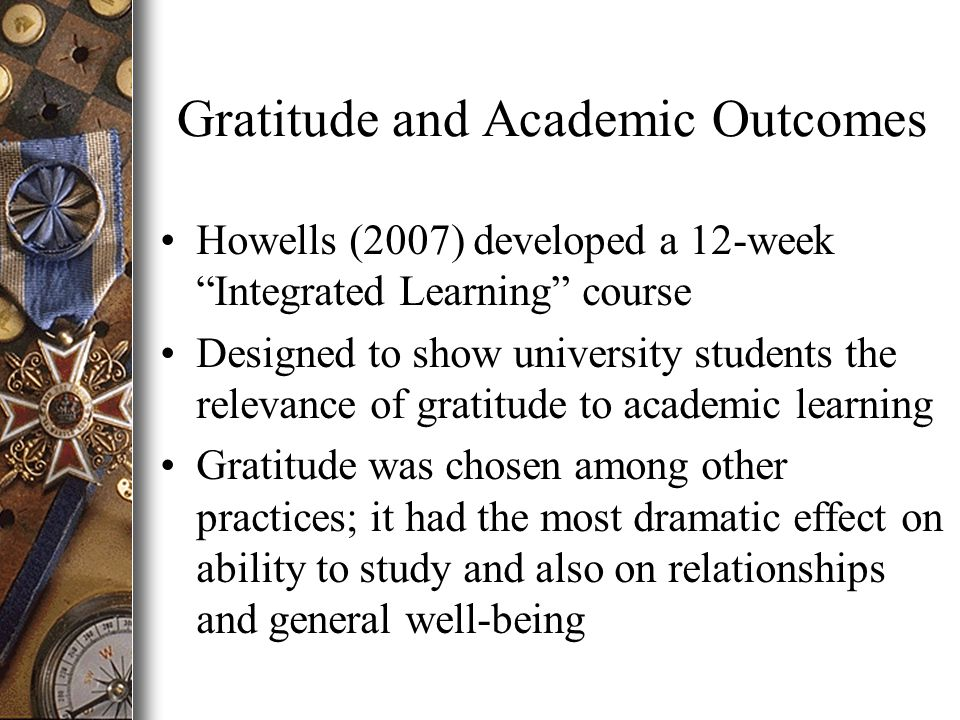 Gratitude and Academic Outcomes Howells (2007) developed a 12-week Integrated Learning course Designed to show university students the relevance of gratitude to academic learning Gratitude was chosen among other practices; it had the most dramatic effect on ability to study and also on relationships and general well-being