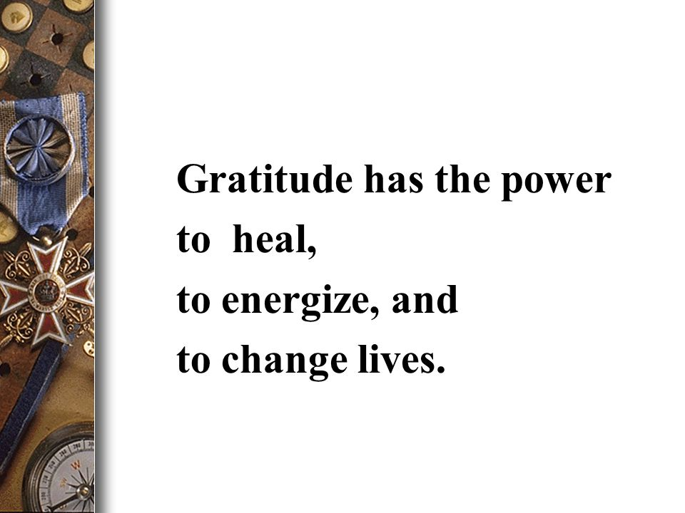 Gratitude has the power to heal, to energize, and to change lives.