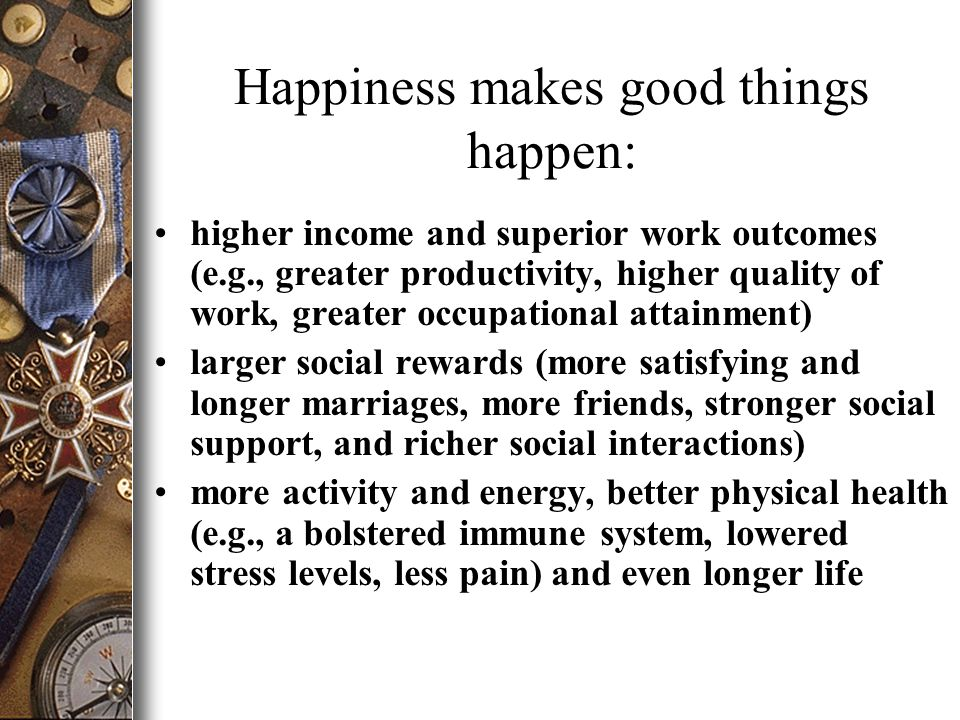 Happiness makes good things happen: higher income and superior work outcomes (e.g., greater productivity, higher quality of work, greater occupational attainment) larger social rewards (more satisfying and longer marriages, more friends, stronger social support, and richer social interactions) more activity and energy, better physical health (e.g., a bolstered immune system, lowered stress levels, less pain) and even longer life