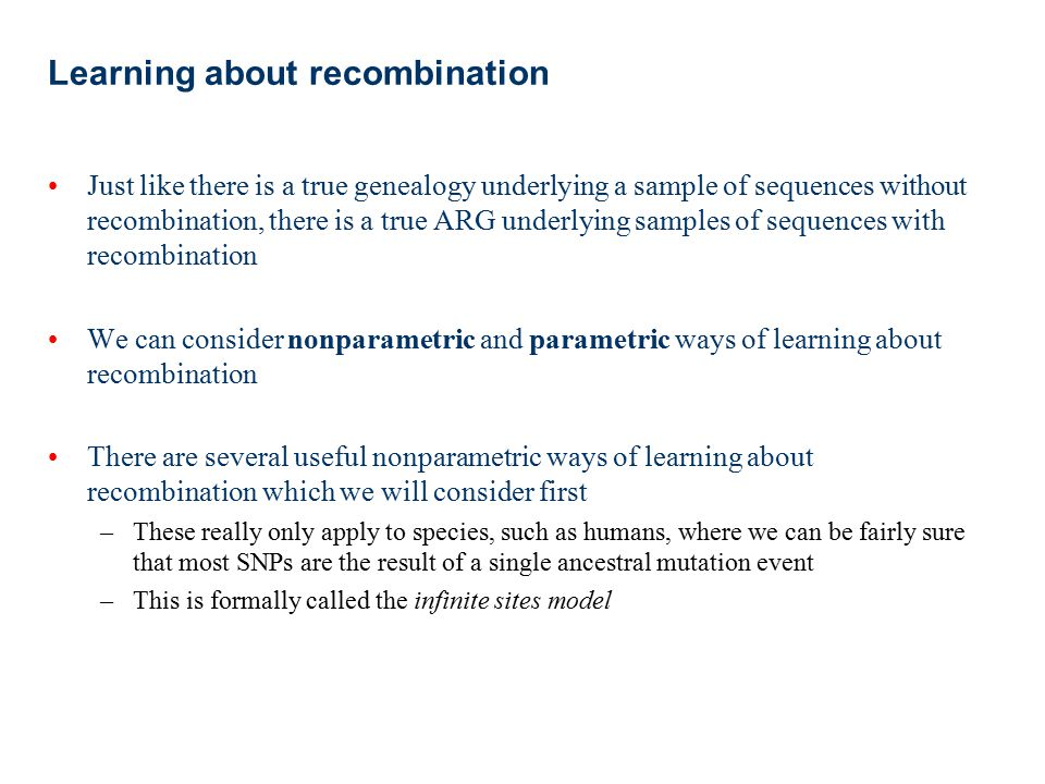 Summary Both non-parametric and model based approaches allow us to ask detailed questions about recombination from population genetic data Recombination can be incorporated within the coalescent framework The population recombination rate,  =4N e r, is the key quantity in determining the effect of recombination on genetic variation Efficiently estimating recombination rates within a coalescent framework is difficult, but approximate methods have proved a powerful approach Such methods have allowed us to successfully learn about recombination rates in humans and other species, and reveal hotspots across genomes