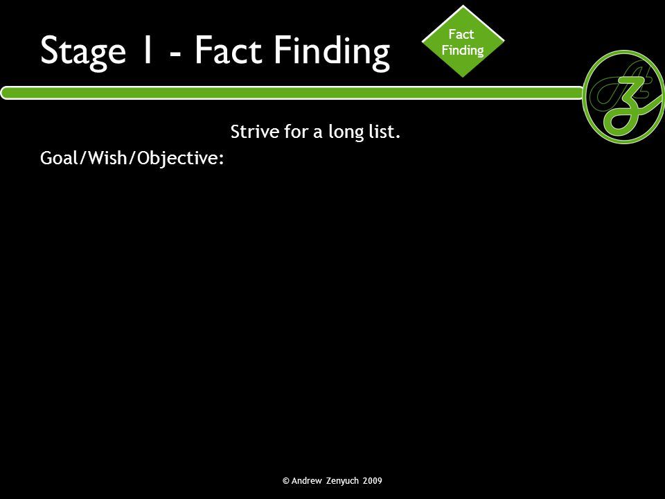 © Andrew Zenyuch 2009 Stage 1 - Fact Finding Strive for a long list. Goal/Wish/Objective: Fact Finding