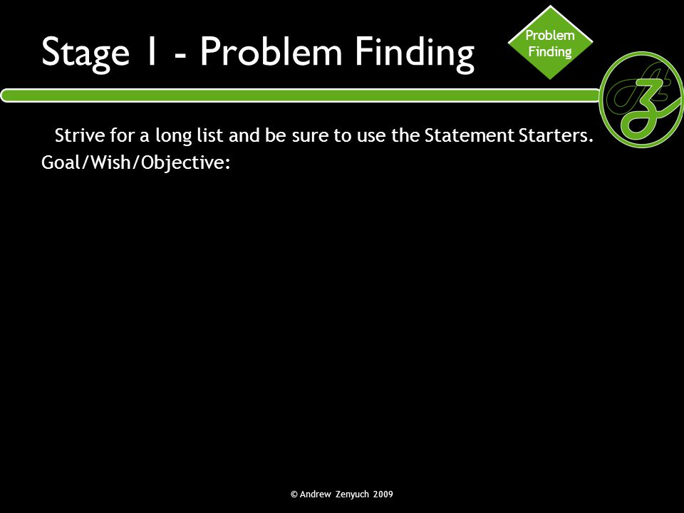 © Andrew Zenyuch 2009 Stage 1 - Problem Finding Strive for a long list and be sure to use the Statement Starters. Goal/Wish/Objective: Problem Finding