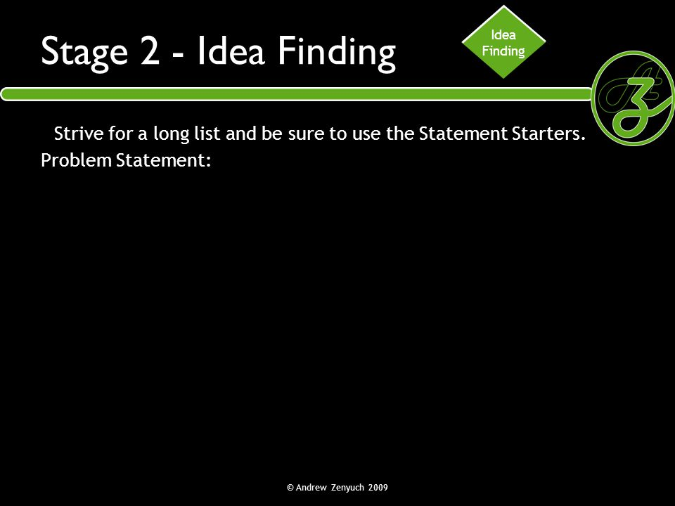 © Andrew Zenyuch 2009 Stage 2 - Idea Finding Strive for a long list and be sure to use the Statement Starters. Problem Statement: Idea Finding
