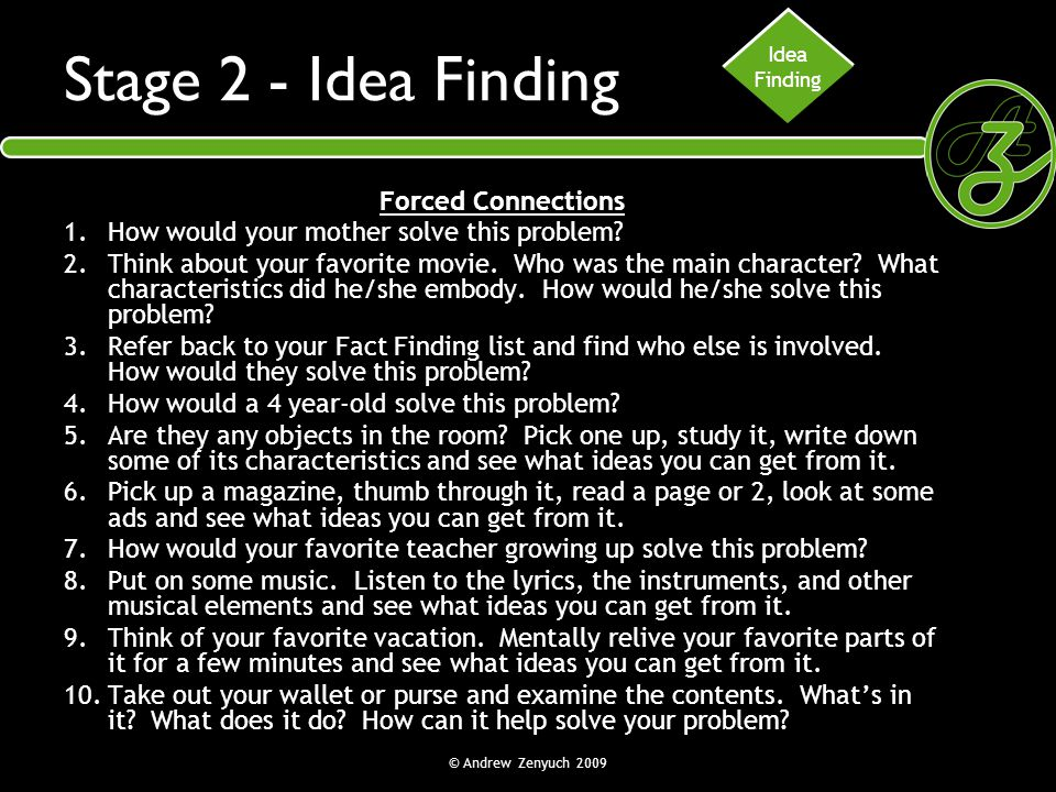 © Andrew Zenyuch 2009 Stage 2 - Idea Finding Forced Connections 1.How would your mother solve this problem? 2.Think about your favorite movie. Who was