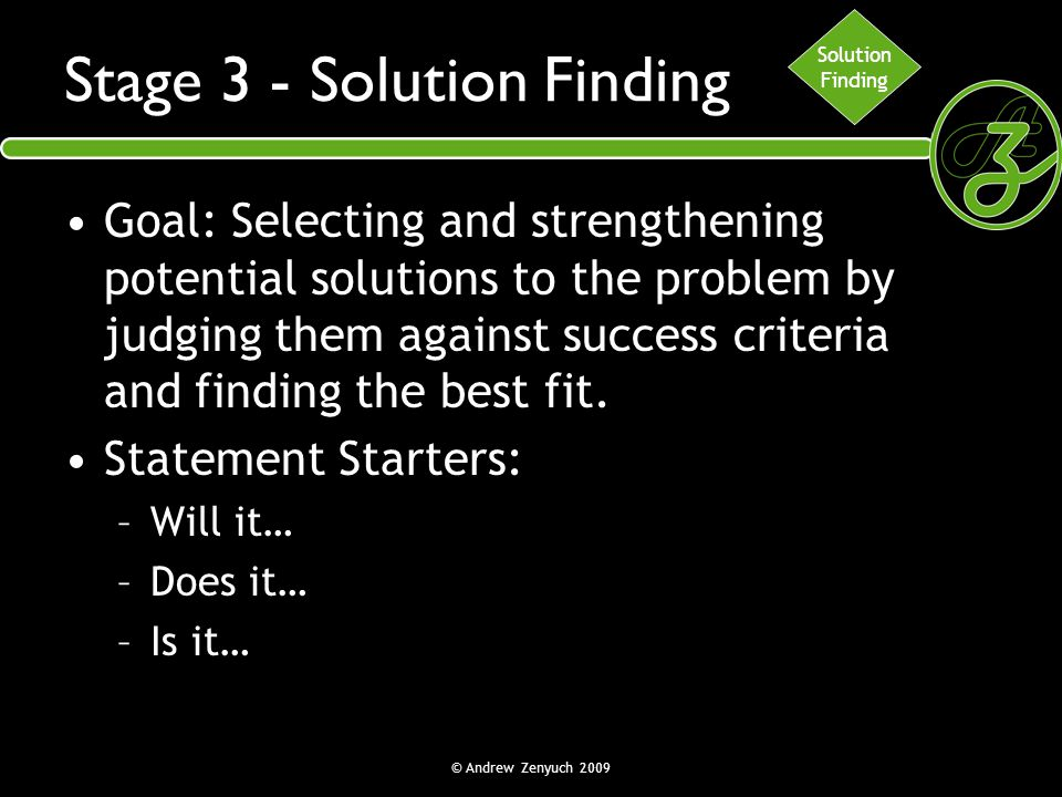 © Andrew Zenyuch 2009 Stage 3 - Solution Finding Goal: Selecting and strengthening potential solutions to the problem by judging them against success