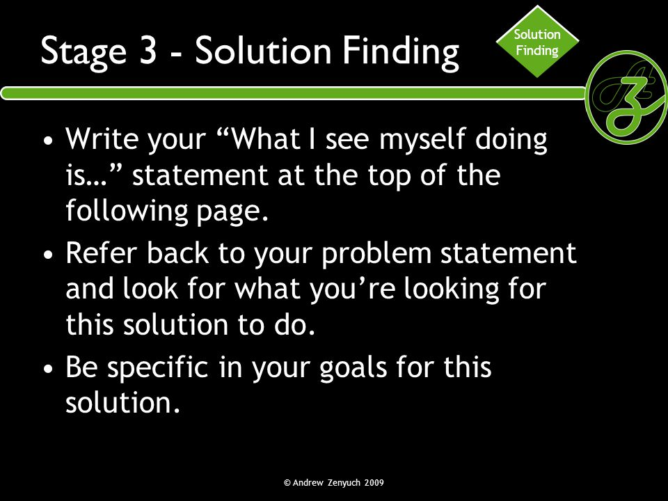 """© Andrew Zenyuch 2009 Stage 3 - Solution Finding Write your """"What I see myself doing is…"""" statement at the top of the following page. Refer back to yo"""