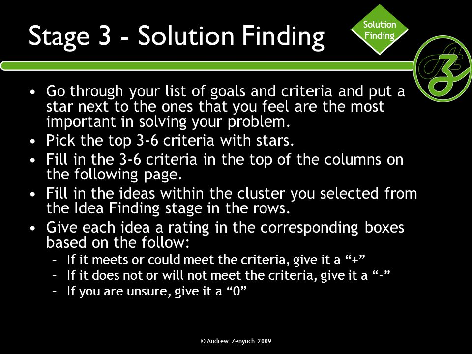 © Andrew Zenyuch 2009 Stage 3 - Solution Finding Go through your list of goals and criteria and put a star next to the ones that you feel are the most
