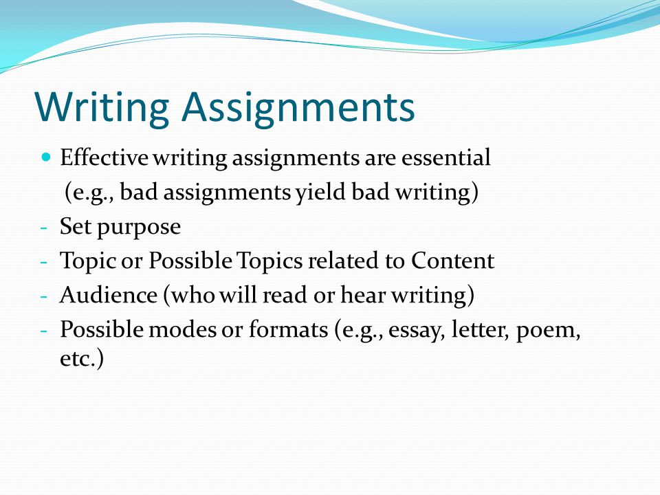 Writing Assignments Effective writing assignments are essential (e.g., bad assignments yield bad writing) - Set purpose - Topic or Possible Topics related to Content - Audience (who will read or hear writing) - Possible modes or formats (e.g., essay, letter, poem, etc.)