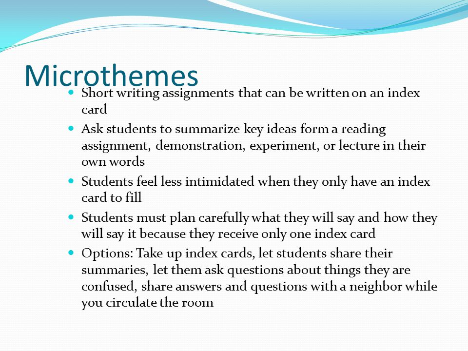 Microthemes Short writing assignments that can be written on an index card Ask students to summarize key ideas form a reading assignment, demonstration, experiment, or lecture in their own words Students feel less intimidated when they only have an index card to fill Students must plan carefully what they will say and how they will say it because they receive only one index card Options: Take up index cards, let students share their summaries, let them ask questions about things they are confused, share answers and questions with a neighbor while you circulate the room