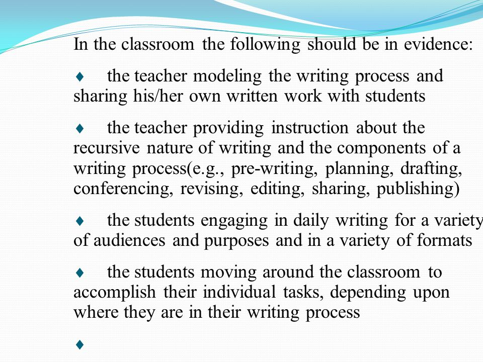 In the classroom the following should be in evidence:  the teacher modeling the writing process and sharing his/her own written work with students 