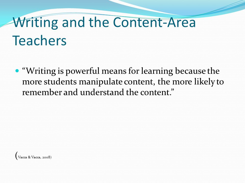 Writing and the Content-Area Teachers Writing is powerful means for learning because the more students manipulate content, the more likely to remember and understand the content. ( Vacca & Vacca, 2008)