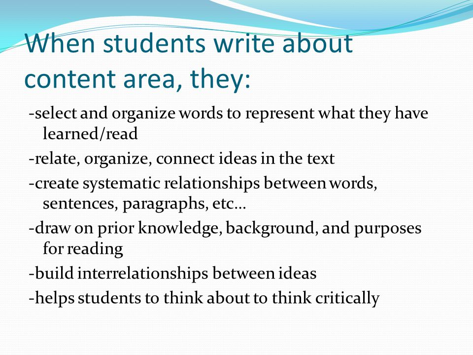 When students write about content area, they: -select and organize words to represent what they have learned/read -relate, organize, connect ideas in the text -create systematic relationships between words, sentences, paragraphs, etc… -draw on prior knowledge, background, and purposes for reading -build interrelationships between ideas -helps students to think about to think critically