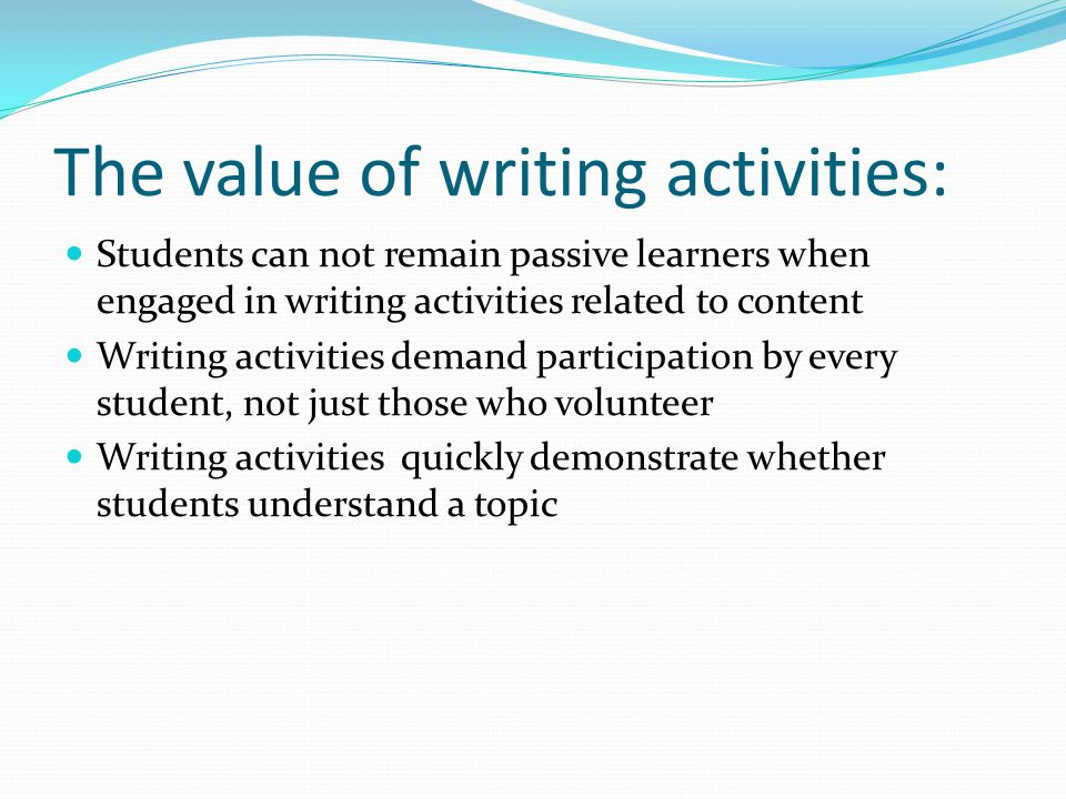 The value of writing activities: Students can not remain passive learners when engaged in writing activities related to content Writing activities demand participation by every student, not just those who volunteer Writing activities quickly demonstrate whether students understand a topic